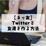 【ネッ友】Twitterで友達を作る方法! 交流を広げてネト充になろう