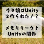 【unity】ウマ娘はunityで作られた! メモリリークとunityの関係性について