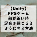 【Unity】FPSゲームのように敵が近い時は足音を鳴らす方法をスクリプト付きで解説